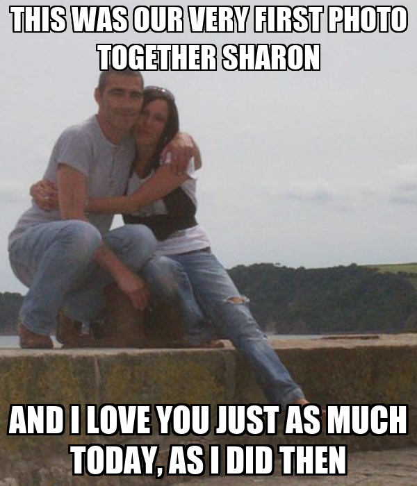 THIS WAS OUR VERY FIRST PHOTO TOGETHER SHARON AND I LOVE YOU JUST AS MUCH TODAY, AS I DID THEN