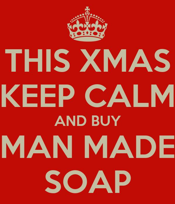 THIS XMAS KEEP CALM AND BUY MAN MADE SOAP