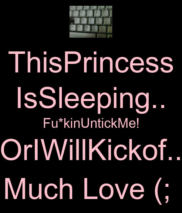 ThisPrincess IsSleeping.. Fu*kinUntickMe! OrIWillKickof.. Much Love (;