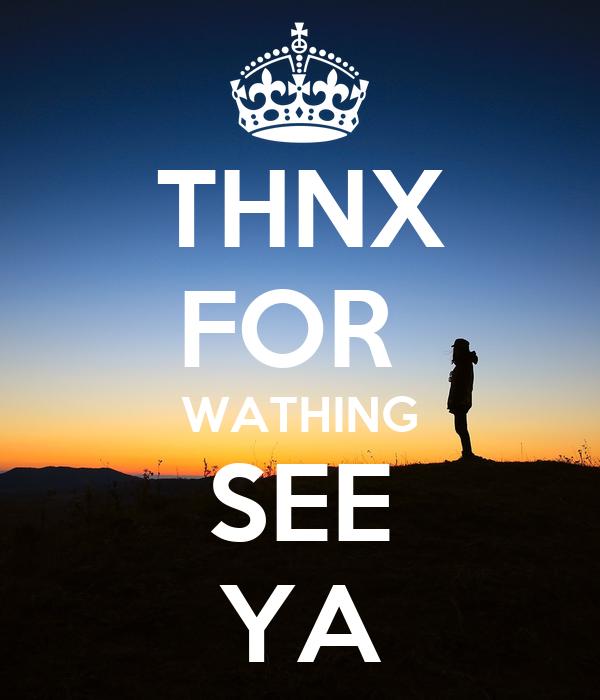 THNX FOR  WATHING SEE YA