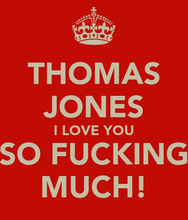 THOMAS JONES I LOVE YOU SO FUCKING MUCH!