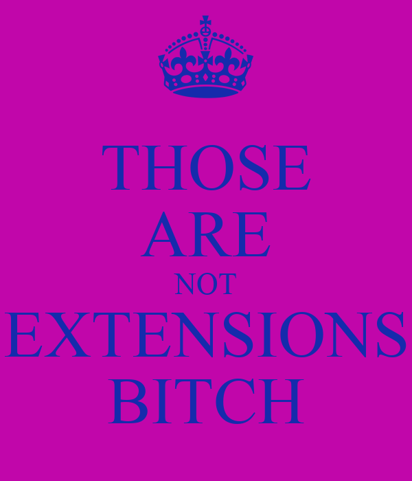 THOSE ARE NOT EXTENSIONS BITCH