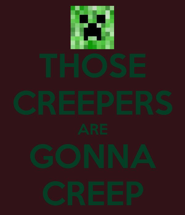 THOSE CREEPERS ARE GONNA CREEP