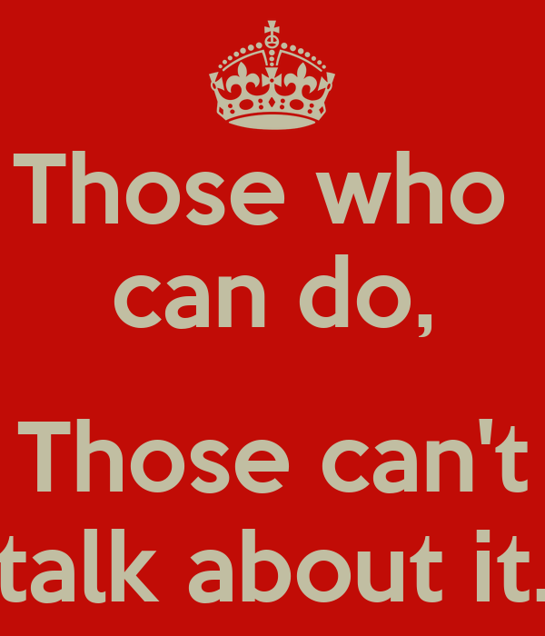 Those who  can do,  Those can't talk about it.