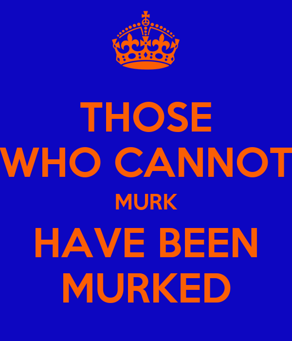 THOSE WHO CANNOT MURK HAVE BEEN MURKED