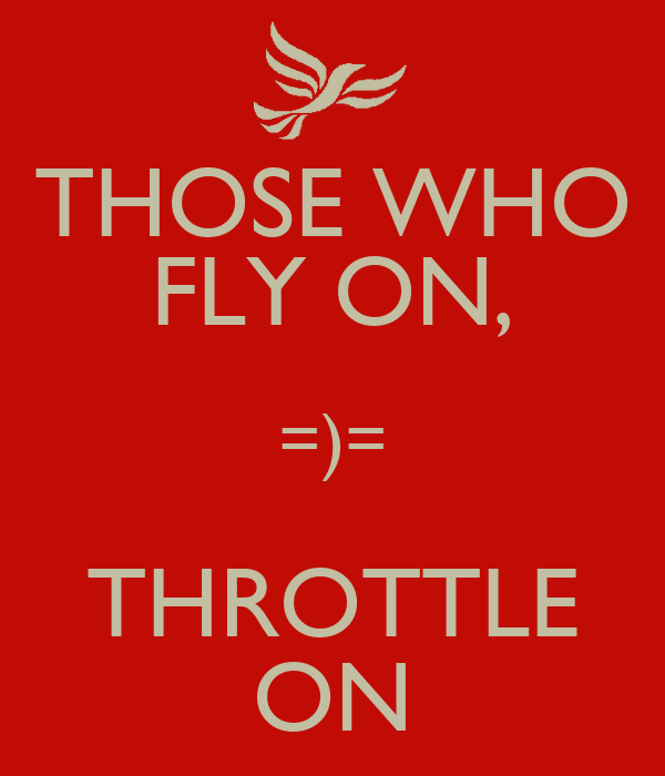 THOSE WHO FLY ON, =)= THROTTLE ON
