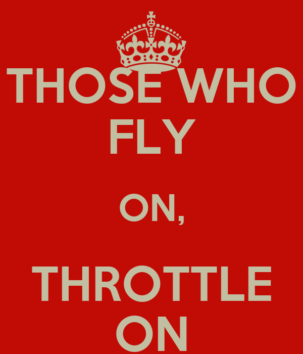 THOSE WHO FLY ON, THROTTLE ON