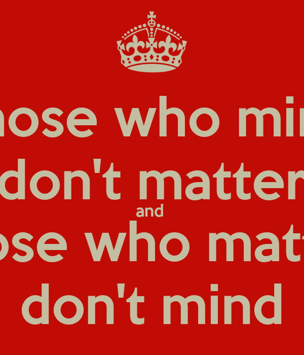 Those who mind don't matter and  those who matter don't mind