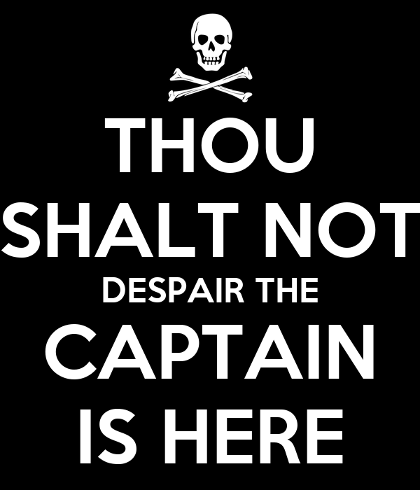 THOU SHALT NOT DESPAIR THE CAPTAIN IS HERE