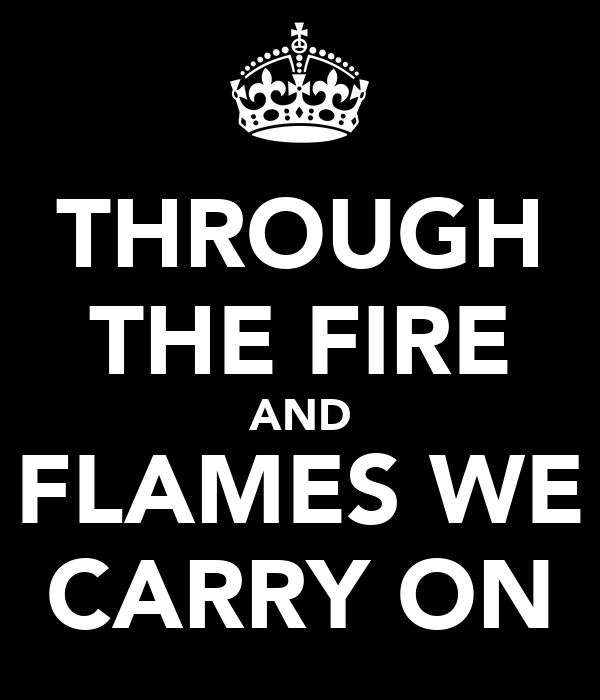 THROUGH THE FIRE AND FLAMES WE CARRY ON