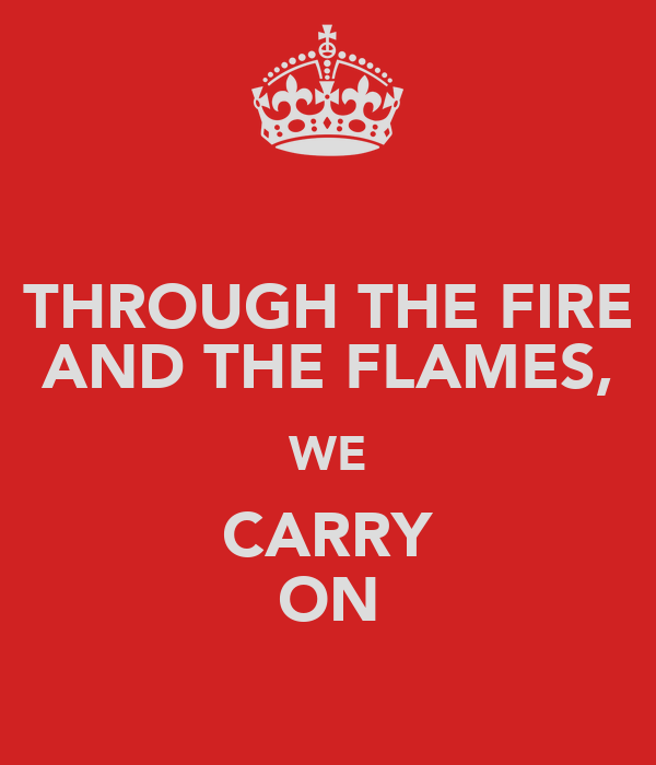 THROUGH THE FIRE AND THE FLAMES, WE CARRY ON