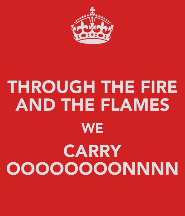 THROUGH THE FIRE AND THE FLAMES WE CARRY OOOOOOOONNNN
