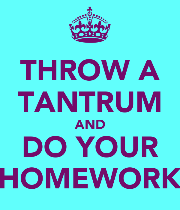 THROW A TANTRUM AND DO YOUR HOMEWORK