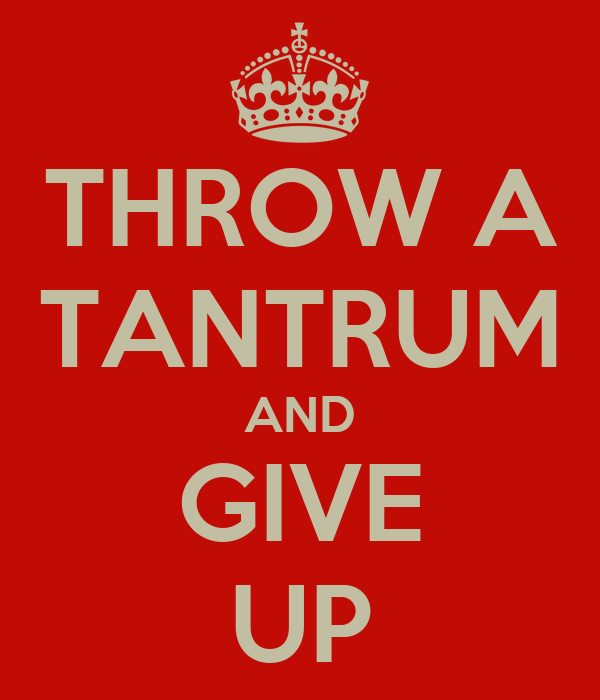 THROW A TANTRUM AND GIVE UP