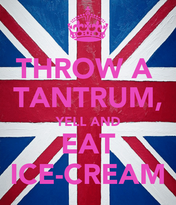 THROW A  TANTRUM, YELL AND EAT ICE-CREAM