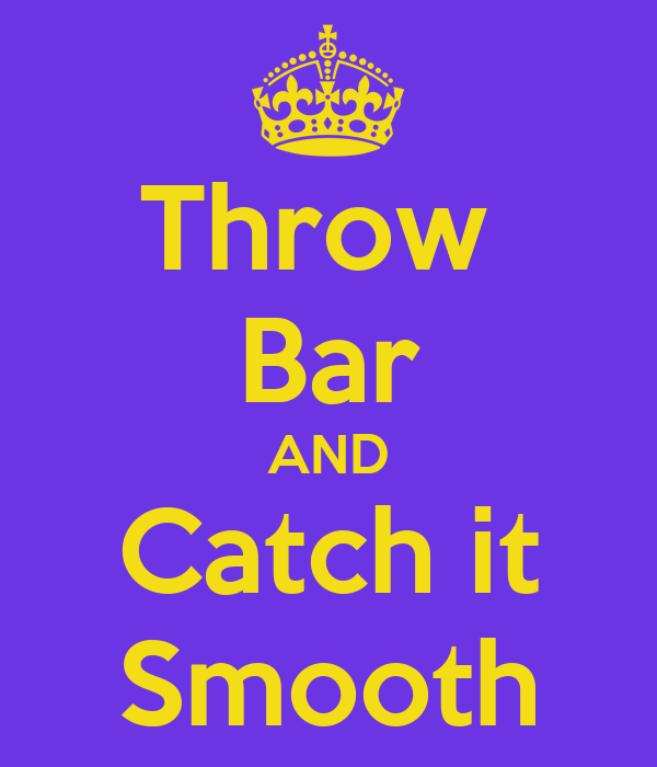 Throw  Bar AND Catch it Smooth