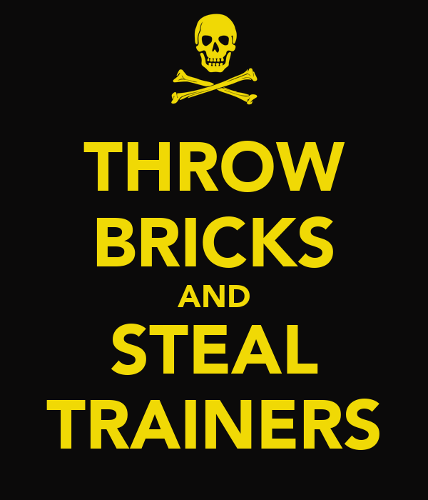 THROW BRICKS AND STEAL TRAINERS