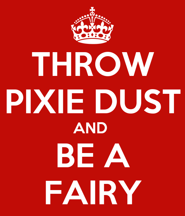 THROW PIXIE DUST AND  BE A FAIRY