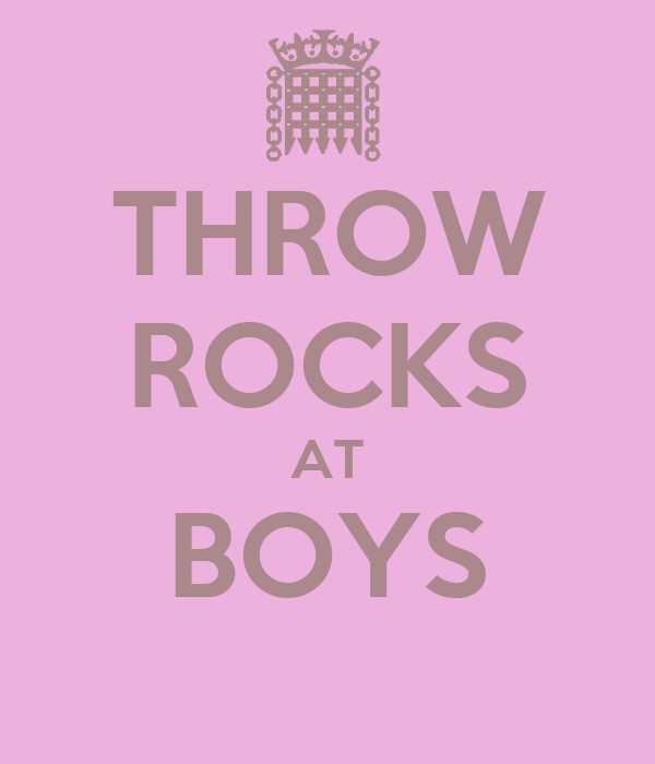 THROW ROCKS AT BOYS