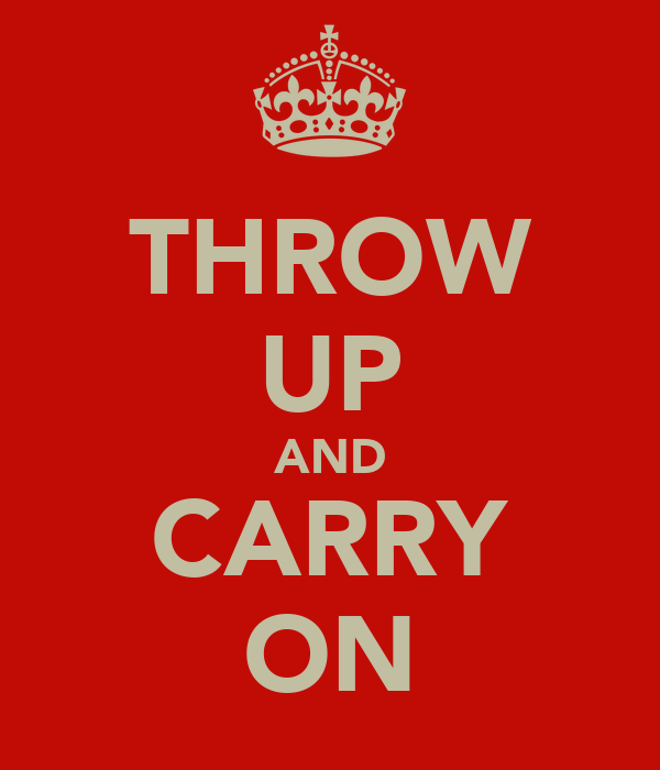 THROW UP AND CARRY ON