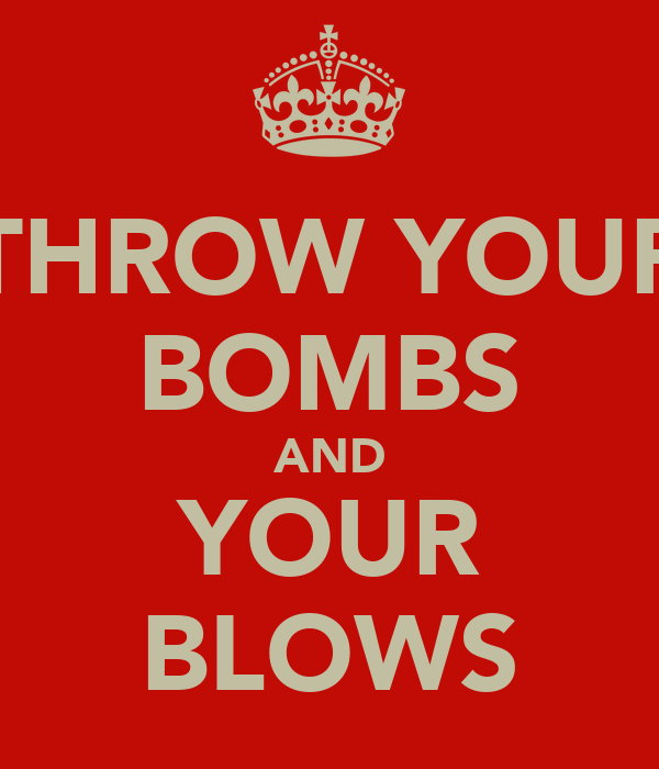 THROW YOUR BOMBS AND YOUR BLOWS