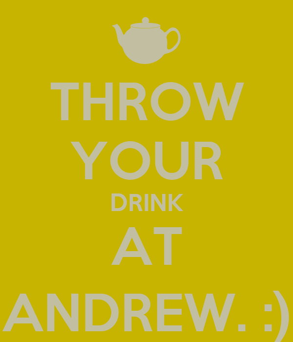 THROW YOUR DRINK AT ANDREW. :)