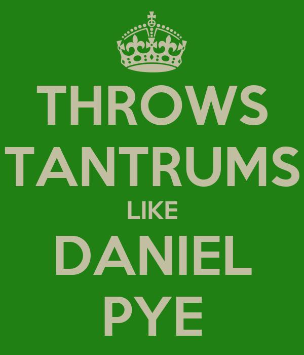 THROWS TANTRUMS LIKE DANIEL PYE