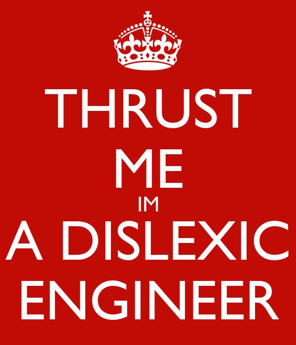 THRUST ME IM A DISLEXIC ENGINEER