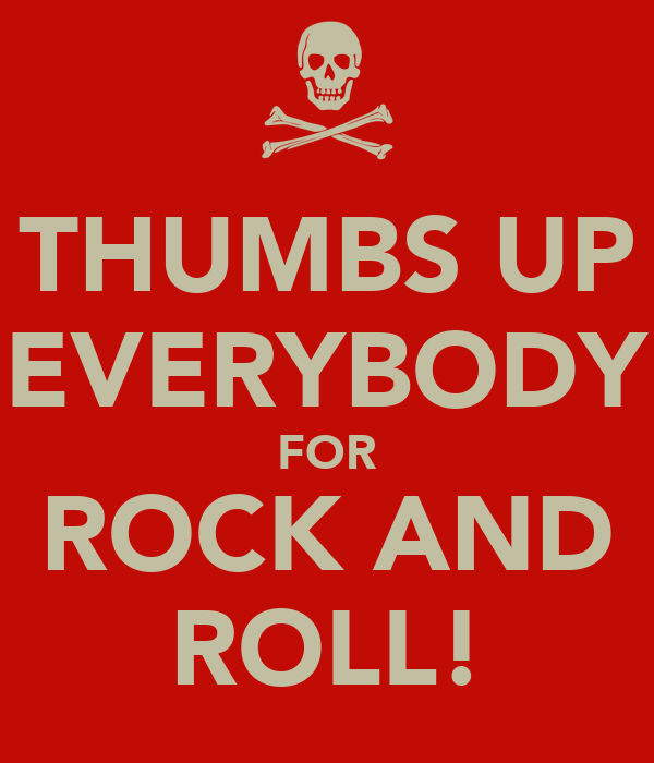THUMBS UP EVERYBODY FOR ROCK AND ROLL!