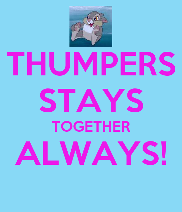 THUMPERS STAYS TOGETHER ALWAYS!