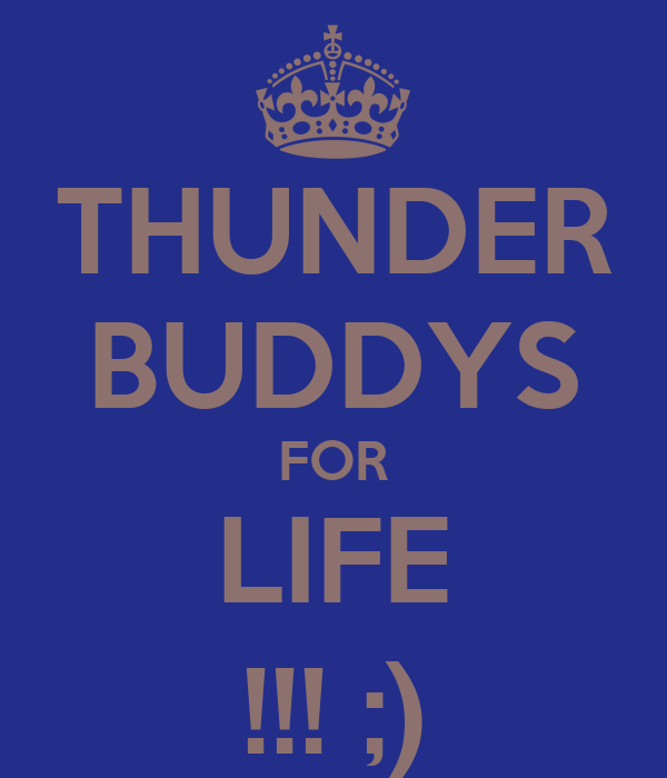 THUNDER BUDDYS FOR LIFE !!! ;)