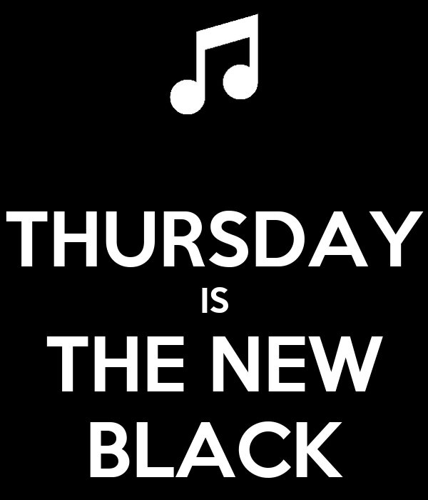 THURSDAY IS THE NEW BLACK