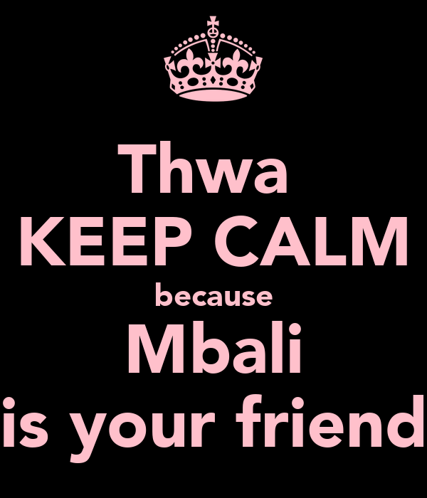 Thwa  KEEP CALM because Mbali is your friend
