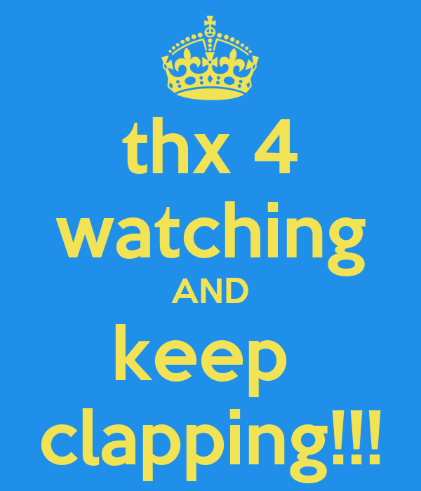 thx 4 watching AND keep  clapping!!!