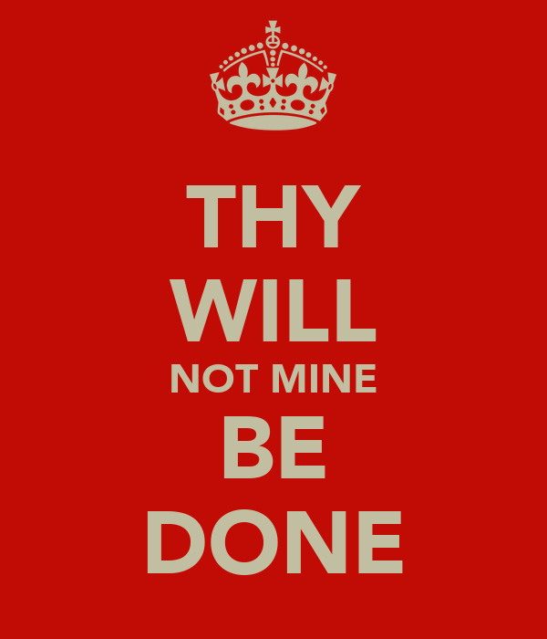 THY WILL NOT MINE BE DONE