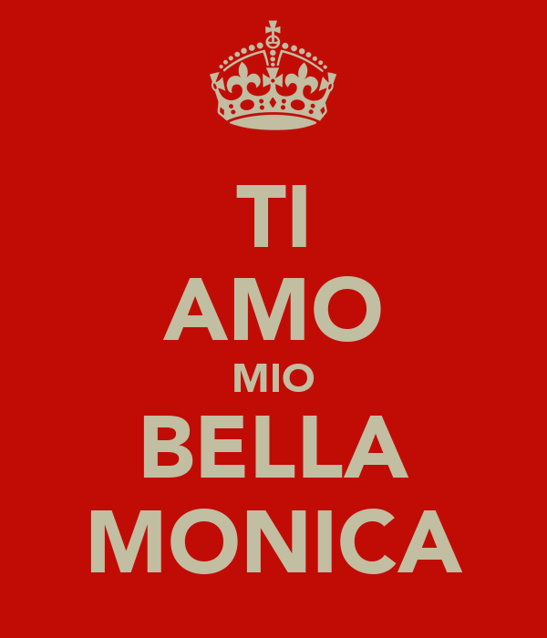 TI AMO MIO BELLA MONICA