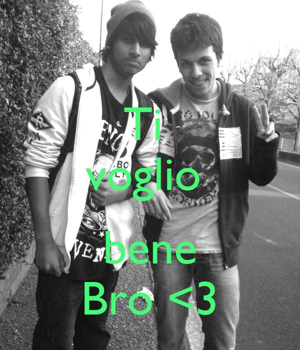 Ti  voglio   bene Bro <3