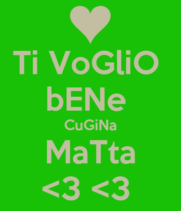 Ti VoGliO  bENe  CuGiNa MaTta <3 <3