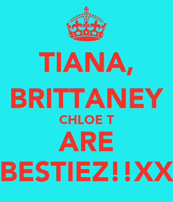 TIANA, BRITTANEY CHLOE T ARE BESTIEZ!!XX