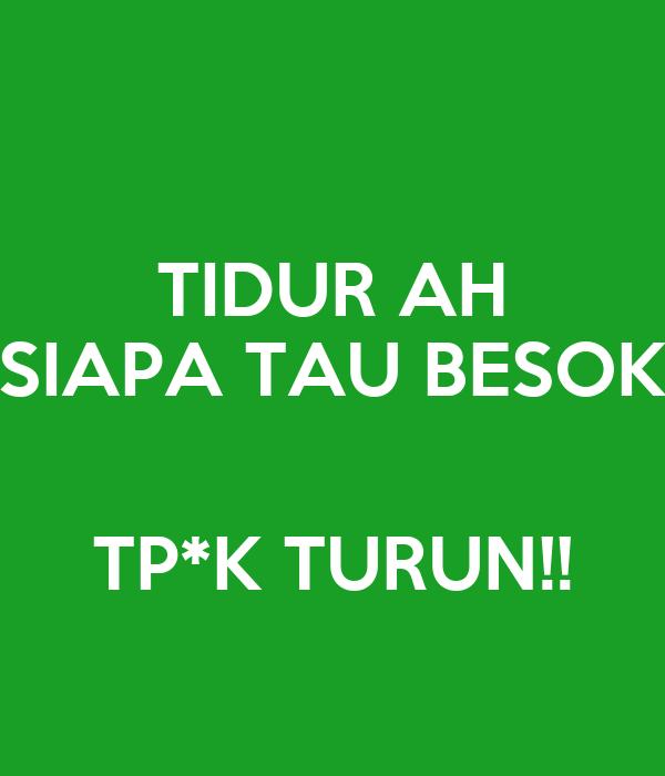 TIDUR AH SIAPA TAU BESOK  TP*K TURUN!!