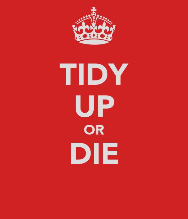 TIDY UP OR DIE