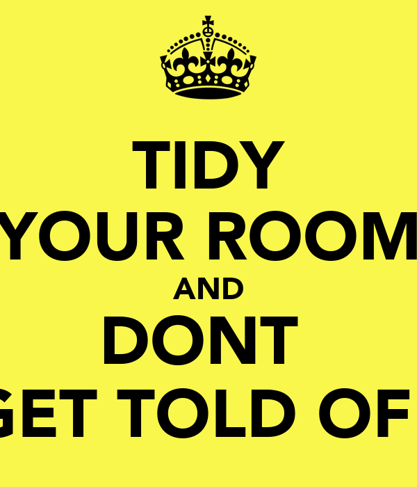 TIDY YOUR ROOM AND DONT  GET TOLD OFF