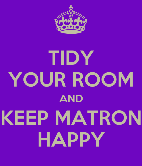 TIDY YOUR ROOM AND KEEP MATRON HAPPY