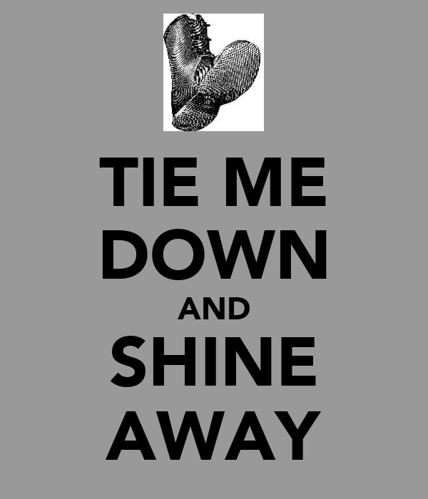 TIE ME DOWN AND SHINE AWAY