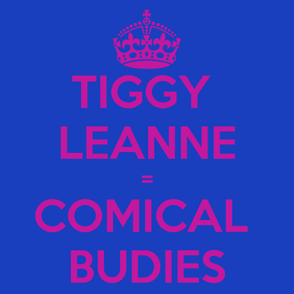 TIGGY  LEANNE = COMICAL  BUDIES