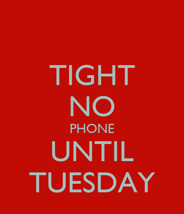TIGHT NO PHONE UNTIL TUESDAY
