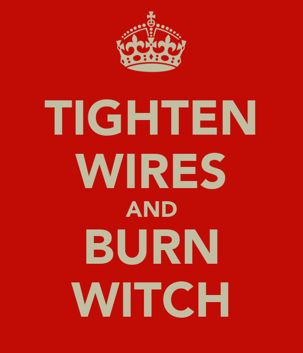 TIGHTEN WIRES AND BURN WITCH