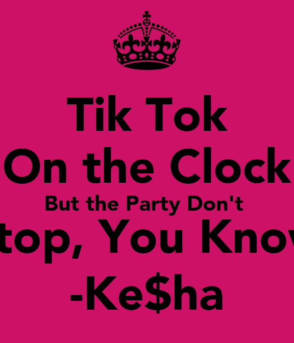 Tik Tok On the Clock But the Party Don't  Stop, You Know -Ke$ha