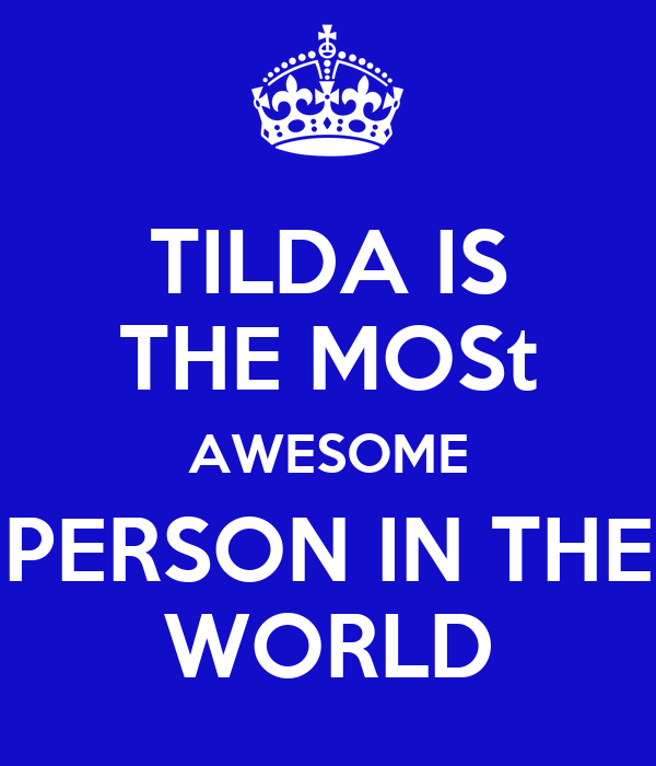TILDA IS THE MOSt AWESOME PERSON IN THE WORLD