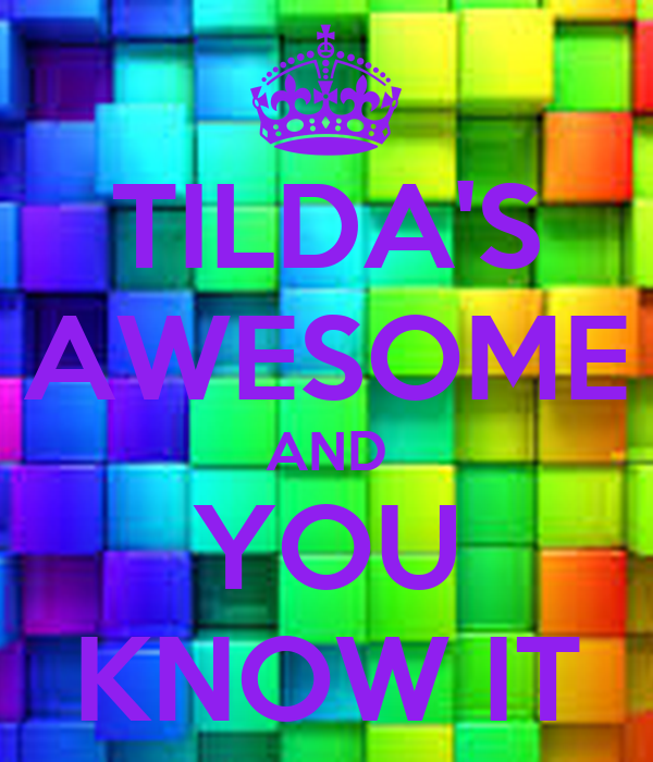 TILDA'S AWESOME AND YOU KNOW IT